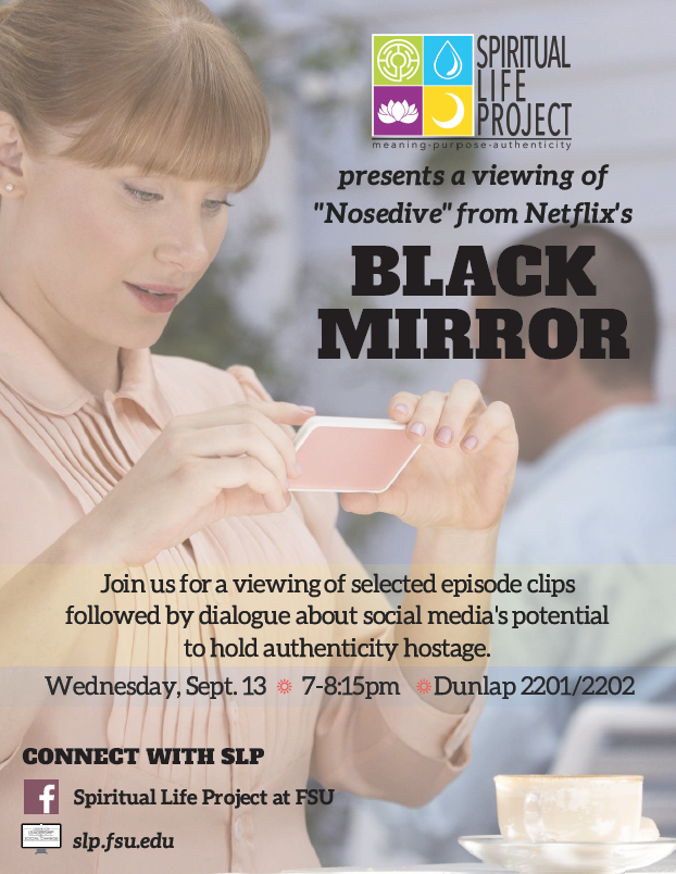 "The Spiritual Life Project presents a viewing of ""Nosedive"" from Netflix's Black Mirror; Join us for a viewing of selected episode clips followed by dialogue about social media's potential to hold authenticity hostage. Wednesday, Sept.13 • 7-8:15pm • Dunlap 2201/2202; Connect with SLP; Spiritual Life Project at FSU; slp.fsu.edu"